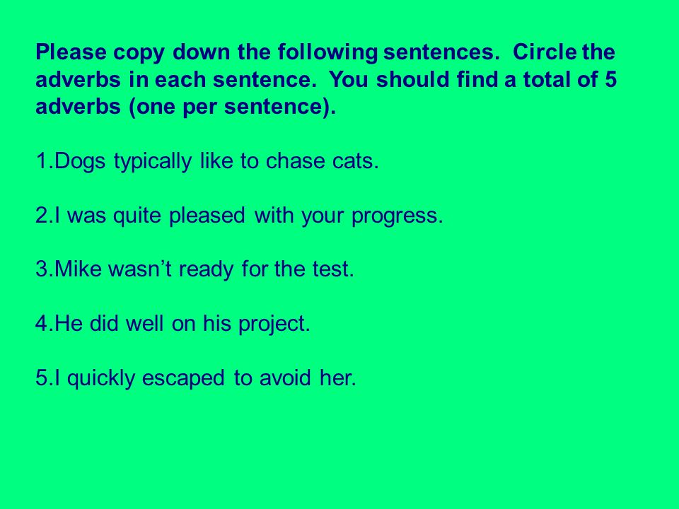 Please copy down the following sentences. Circle the adverbs in each sentence. You should find a total of 5 adverbs (one per sentence). 1.Dogs typical