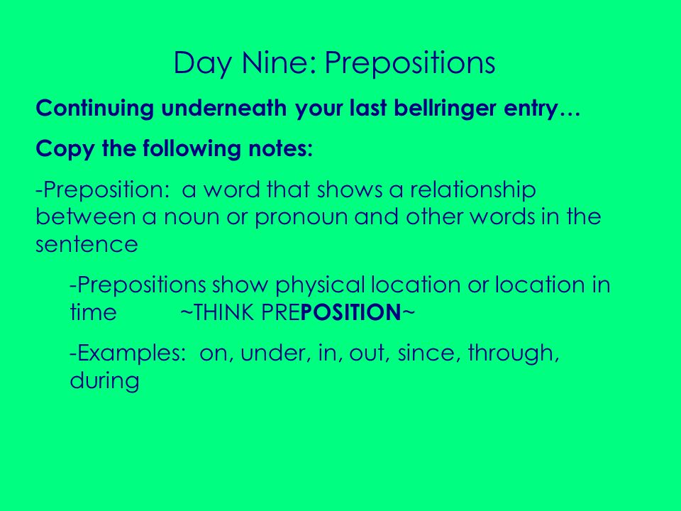 Day Nine: Prepositions Continuing underneath your last bellringer entry… Copy the following notes: -Preposition: a word that shows a relationship betw