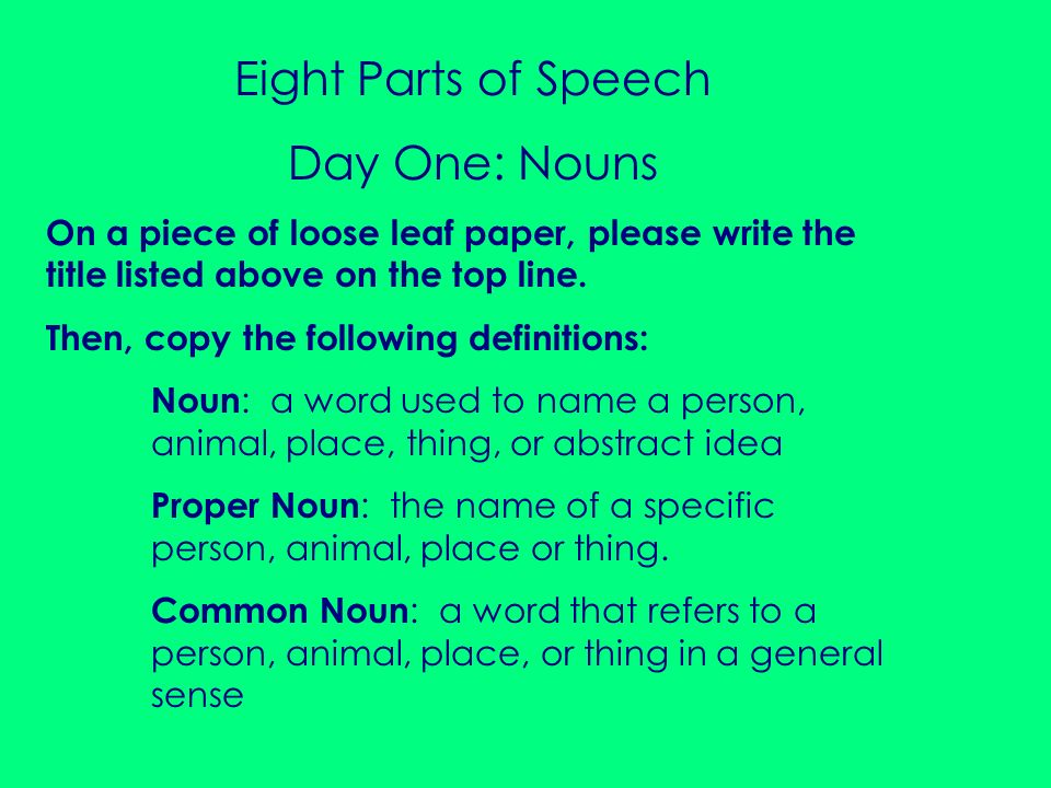 Eight Parts of Speech Day One: Nouns On a piece of loose leaf paper, please write the title listed above on the top line. Then, copy the following def