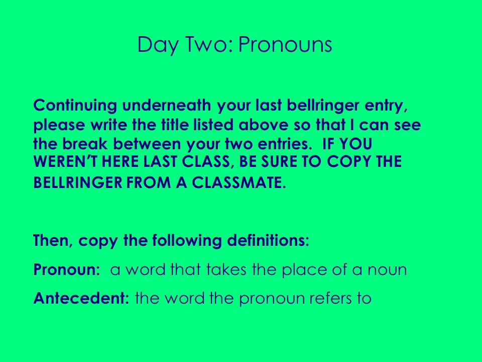 Day Two: Pronouns Continuing underneath your last bellringer entry, please write the title listed above so that I can see the break between your two e