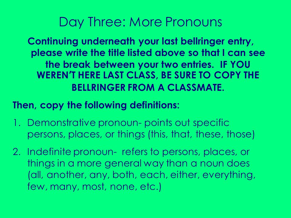 Continue copying: 3.Interrogative pronoun- used to form questions (who, whom, whose, what, which) 4.Personal pronoun- refers to a specific person or thing (I, you, she, he, it, me, her, him, his, my, your, its, we, they, us, them, our, their) DO NOT COPY THE FOLLOWING: We went to her house and found those shoes.