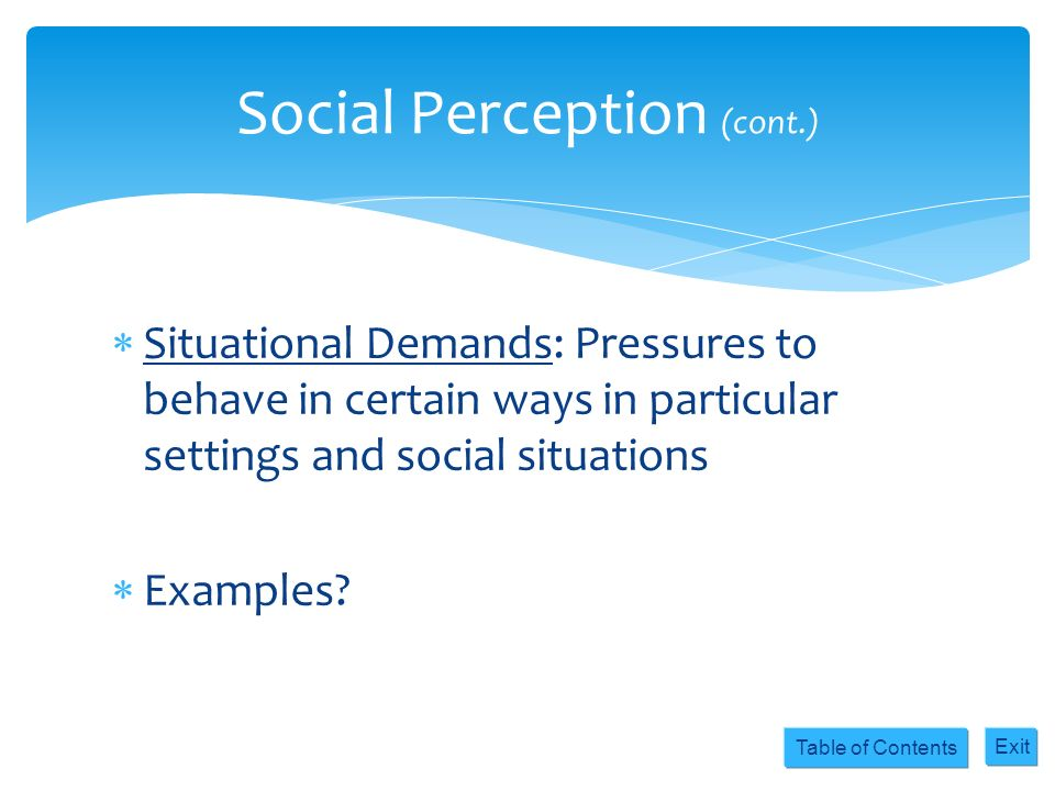 Table of Contents Exit Situational Demands: Pressures to behave in certain ways in particular settings and social situations Examples? Social Percepti