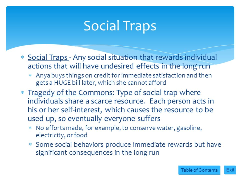 Table of Contents Exit Social Traps - Any social situation that rewards individual actions that will have undesired effects in the long run Anya buys