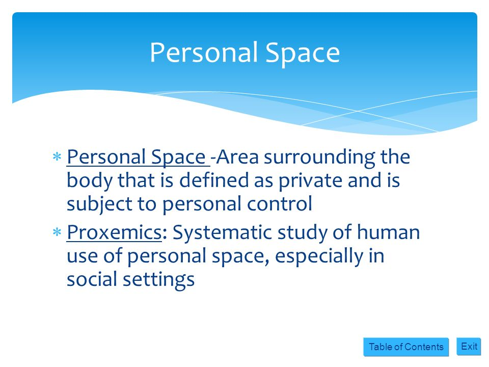 Table of Contents Exit Personal Space -Area surrounding the body that is defined as private and is subject to personal control Proxemics: Systematic s