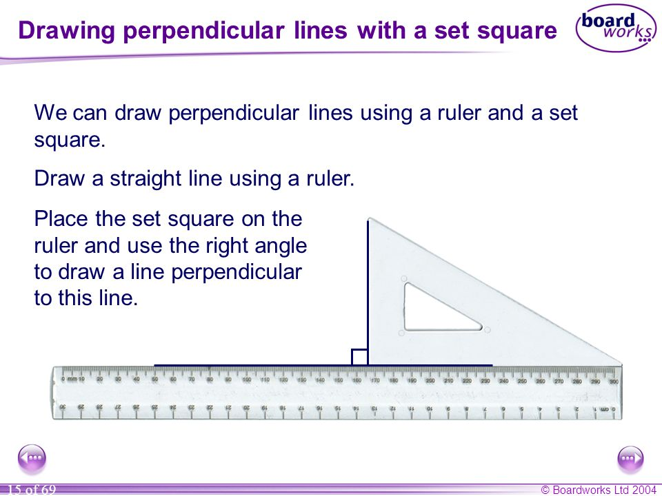 © Boardworks Ltd 2004 15 of 69 Drawing perpendicular lines with a set square We can draw perpendicular lines using a ruler and a set square. Draw a st