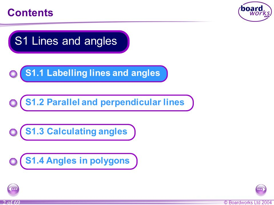 © Boardworks Ltd 2004 2 of 69 S1.1 Labelling lines and angles Contents S1 Lines and angles S1.4 Angles in polygons S1.3 Calculating angles S1.2 Parall