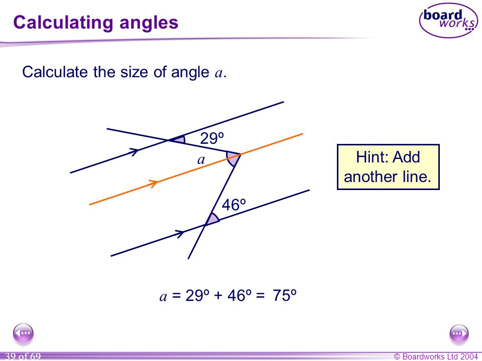 © Boardworks Ltd 2004 39 of 69 Calculating angles Calculate the size of angle a. a 29º 46º Hint: Add another line. a = 29º + 46º = 75º