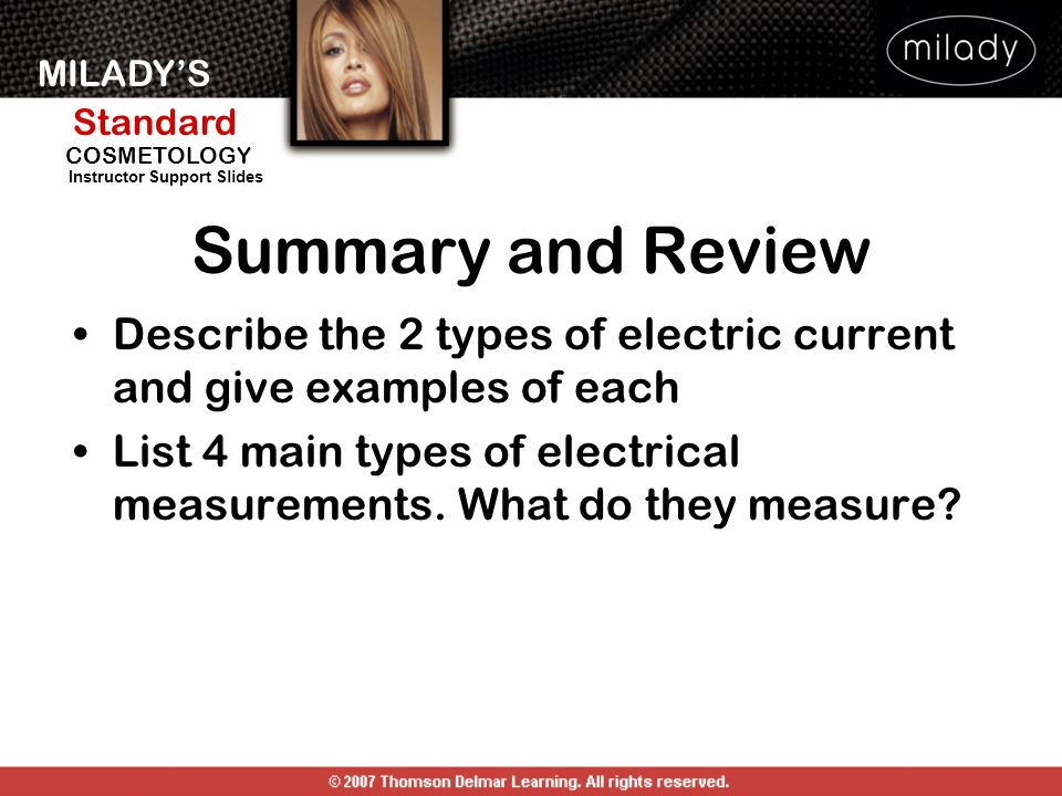 MILADYS Standard Instructor Support Slides COSMETOLOGY Summary and Review Describe the 2 types of electric current and give examples of each List 4 ma
