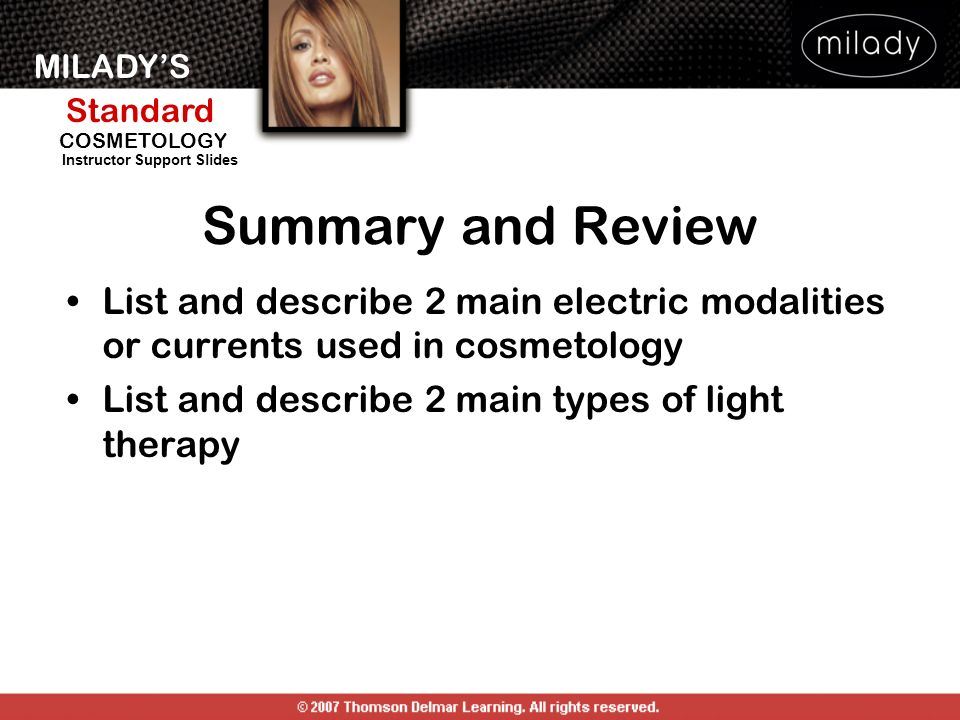 MILADYS Standard Instructor Support Slides COSMETOLOGY List and describe 2 main electric modalities or currents used in cosmetology List and describe