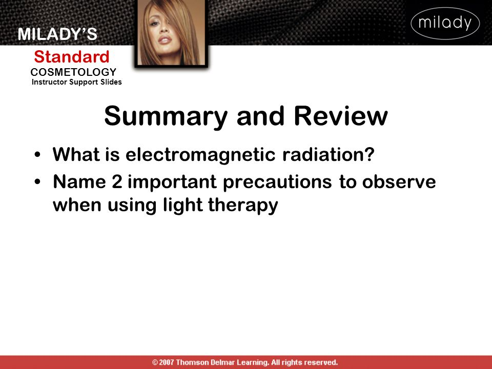 MILADYS Standard Instructor Support Slides COSMETOLOGY What is electromagnetic radiation? Name 2 important precautions to observe when using light the