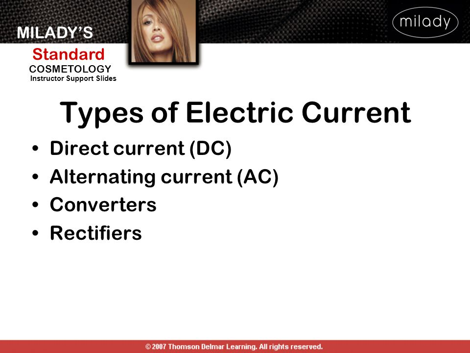 MILADYS Standard Instructor Support Slides COSMETOLOGY Electrical Measurements Volt: measures pressure Ampere: measures strength Milliampere: 1/1000 th of an amp Ohm: measures resistance Watt: measures energy used in 1 second Kilowatt: equals 1000 watts