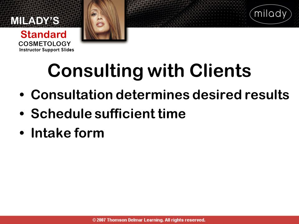 MILADYS Standard Instructor Support Slides COSMETOLOGY Consulting with Clients Consultation determines desired results Schedule sufficient time Intake
