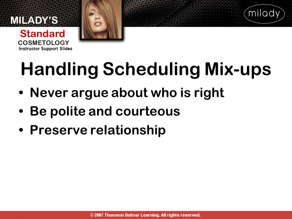 MILADYS Standard Instructor Support Slides COSMETOLOGY Handling Scheduling Mix-ups Never argue about who is right Be polite and courteous Preserve rel