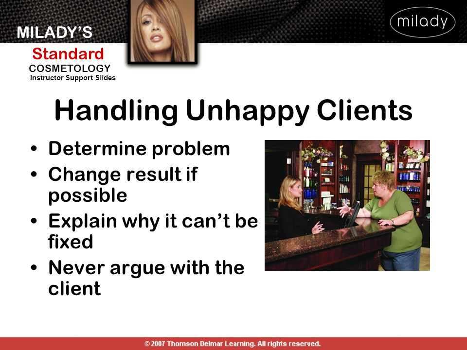 MILADYS Standard Instructor Support Slides COSMETOLOGY Handling Unhappy Clients Determine problem Change result if possible Explain why it cant be fix
