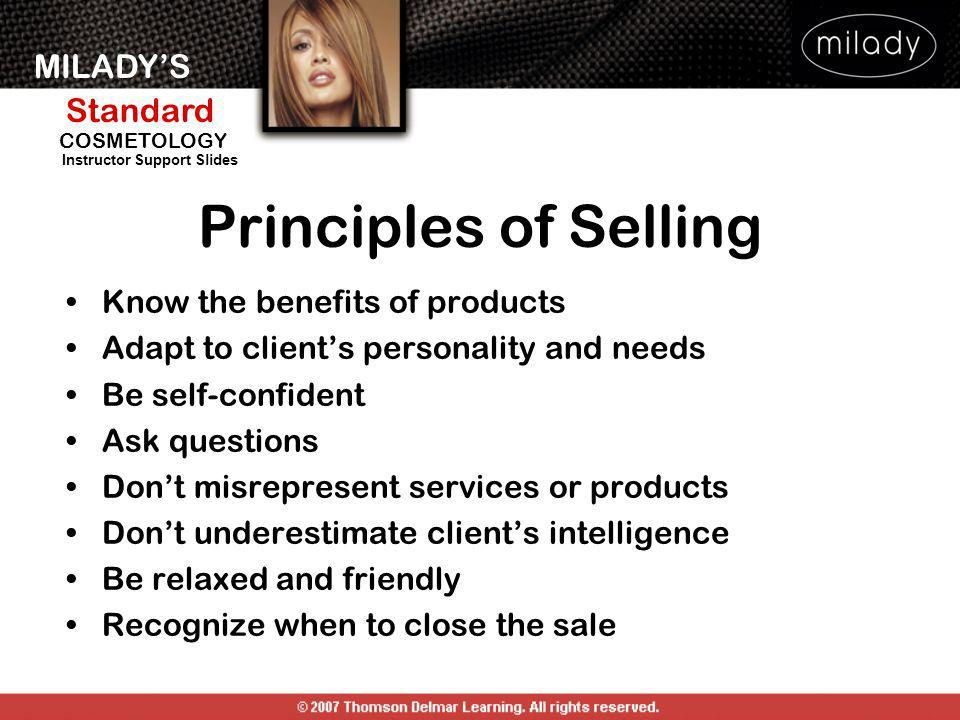 MILADYS Standard Instructor Support Slides COSMETOLOGY Principles of Selling Know the benefits of products Adapt to clients personality and needs Be s