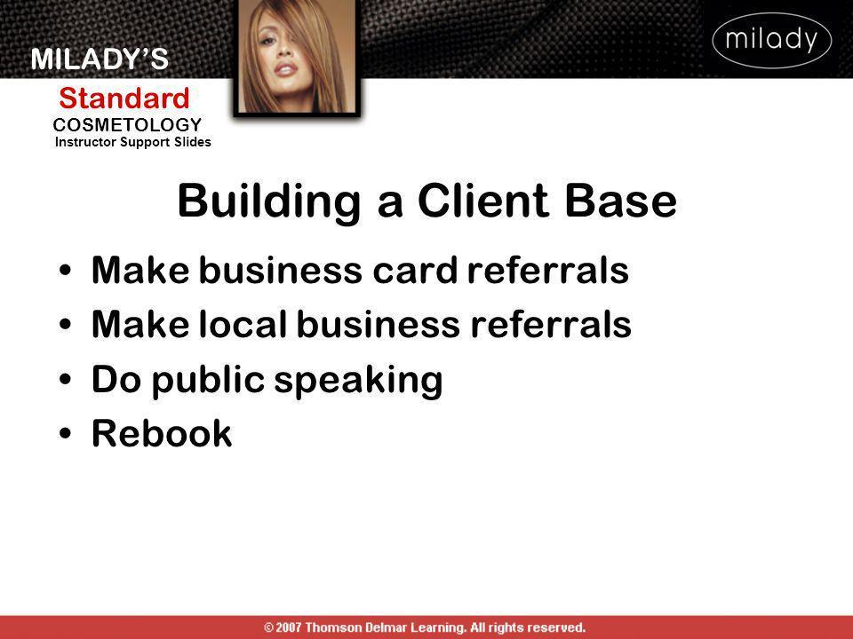MILADYS Standard Instructor Support Slides COSMETOLOGY Building a Client Base Make business card referrals Make local business referrals Do public spe