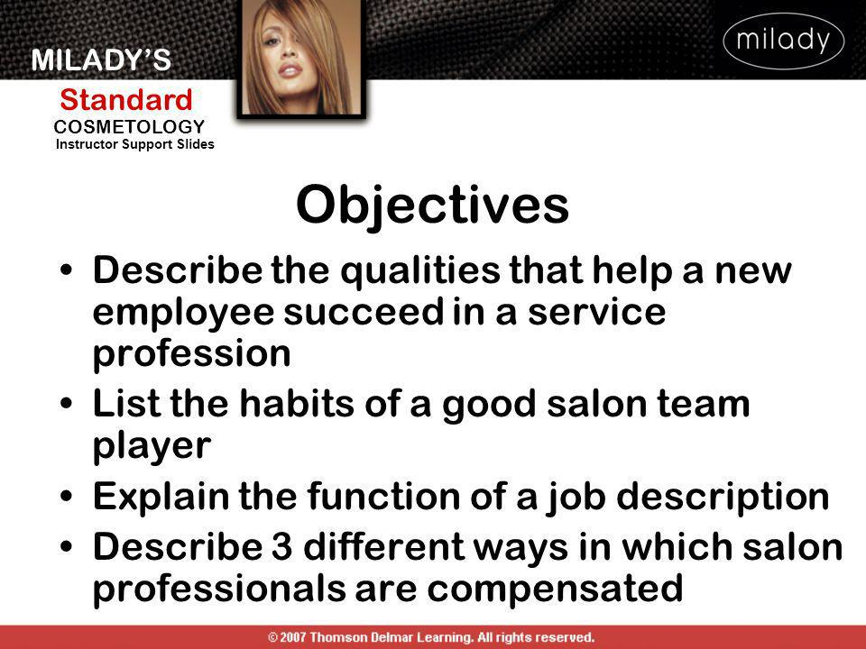 MILADYS Standard Instructor Support Slides COSMETOLOGY Objectives Describe the qualities that help a new employee succeed in a service profession List