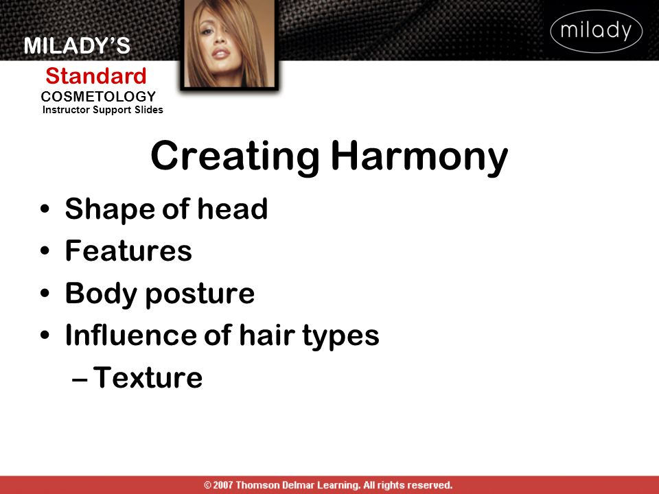 MILADYS Standard Instructor Support Slides COSMETOLOGY Creating Harmony Shape of head Features Body posture Influence of hair types –Texture