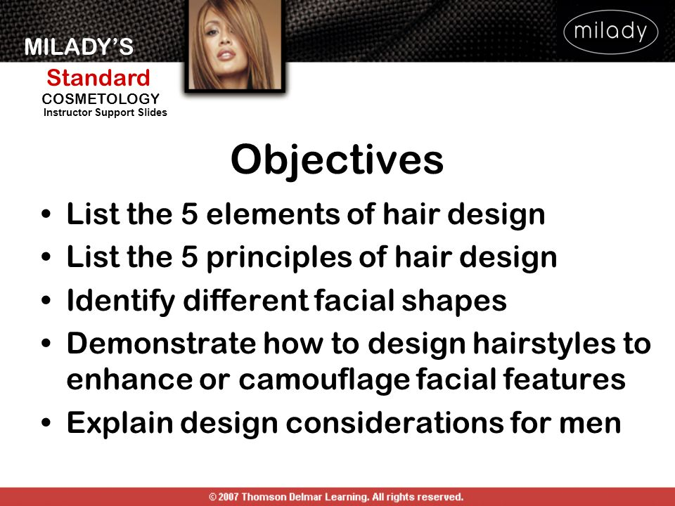 MILADYS Standard Instructor Support Slides COSMETOLOGY Objectives List the 5 elements of hair design List the 5 principles of hair design Identify dif