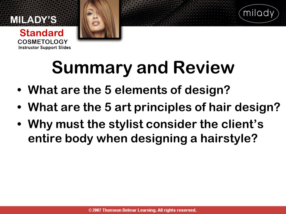 MILADYS Standard Instructor Support Slides COSMETOLOGY Summary and Review What are the 5 elements of design? What are the 5 art principles of hair des
