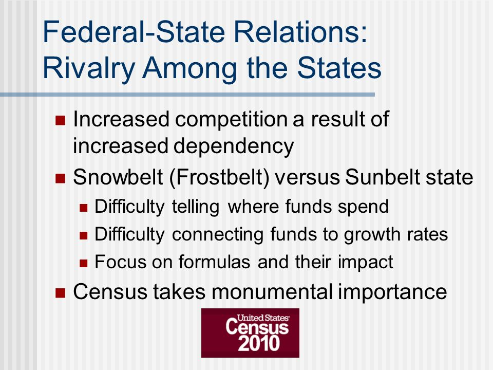 Federal-State Relations: Rivalry Among the States Increased competition a result of increased dependency Snowbelt (Frostbelt) versus Sunbelt state Dif