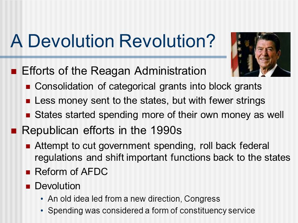 A Devolution Revolution? Efforts of the Reagan Administration Consolidation of categorical grants into block grants Less money sent to the states, but