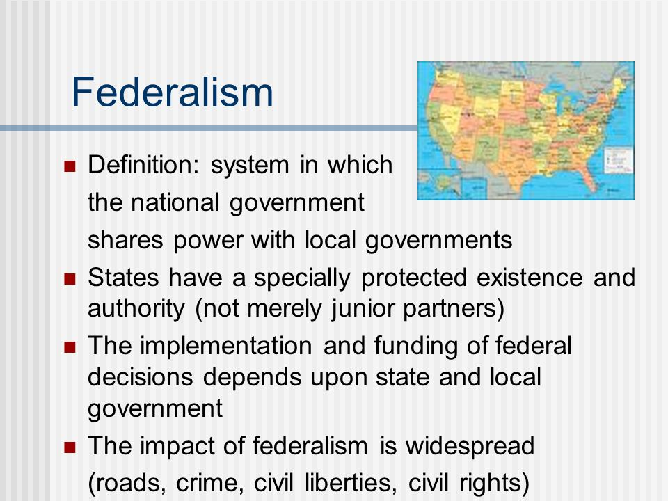 Federalism Definition: system in which the national government shares power with local governments States have a specially protected existence and aut