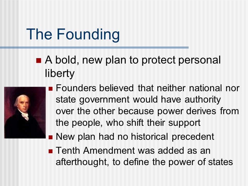 The Founding A bold, new plan to protect personal liberty Founders believed that neither national nor state government would have authority over the o