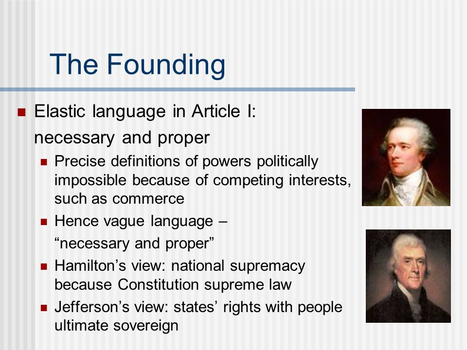 The Founding Elastic language in Article I: necessary and proper Precise definitions of powers politically impossible because of competing interests,