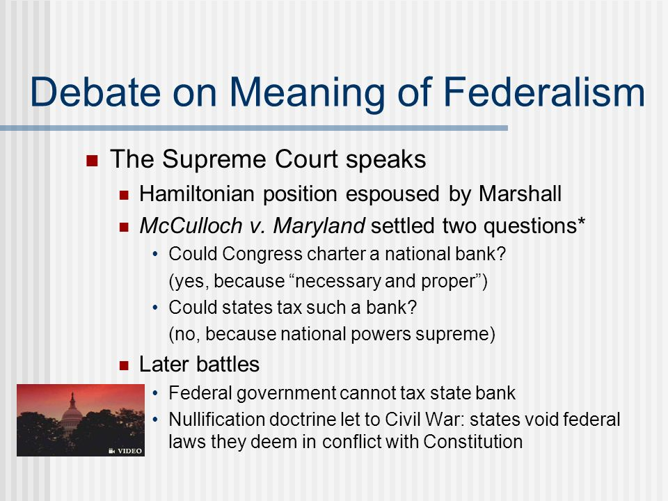 Debate on Meaning of Federalism The Supreme Court speaks Hamiltonian position espoused by Marshall McCulloch v. Maryland settled two questions* Could