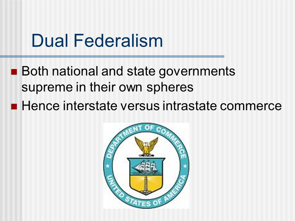 Dual Federalism Both national and state governments supreme in their own spheres Hence interstate versus intrastate commerce
