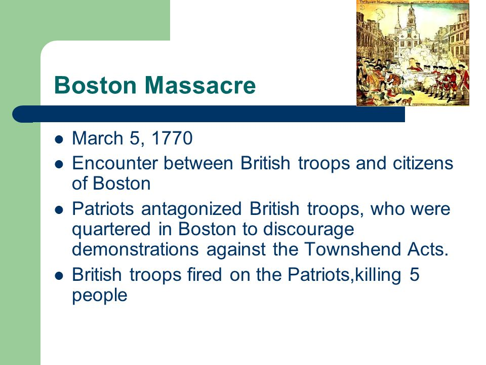 Boston Massacre March 5, 1770 Encounter between British troops and citizens of Boston Patriots antagonized British troops, who were quartered in Boston to discourage demonstrations against the Townshend Acts.