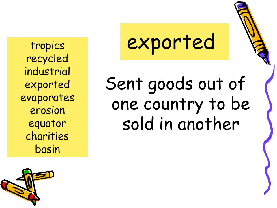 Sent goods out of one country to be sold in another exported tropics recycled industrial exported evaporates erosion equator charities basin