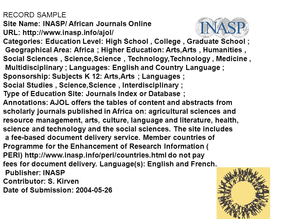 RECORD SAMPLE Site Name: INASP/ African Journals Online URL: http://www.inasp.info/ajol/ Categories: Education Level: High School, College, Graduate School ; Geographical Area: Africa ; Higher Education: Arts,Arts, Humanities, Social Sciences, Science,Science, Technology,Technology, Medicine, Multidisciplinary ; Languages: English and Country Language ; Sponsorship: Subjects K 12: Arts,Arts ; Languages ; Social Studies, Science,Science, Interdisciplinary ; Type of Education Site: Journals Index or Database ; Annotations: AJOL offers the tables of content and abstracts from scholarly journals published in Africa on: agricultural sciences and resource management, arts, culture, language and literature, health, science and technology and the social sciences.