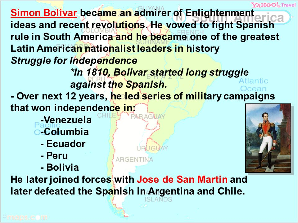 Simon Bolivar became an admirer of Enlightenment ideas and recent revolutions. He vowed to fight Spanish rule in South America and he became one of th
