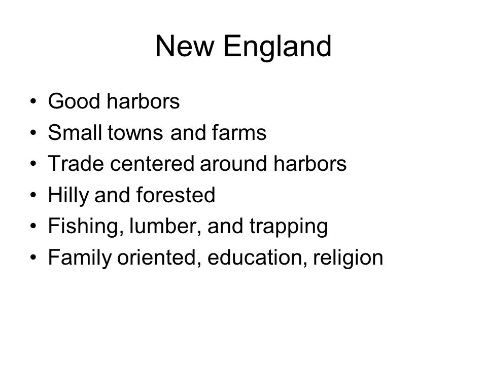 New England Good harbors Small towns and farms Trade centered around harbors Hilly and forested Fishing, lumber, and trapping Family oriented, educati