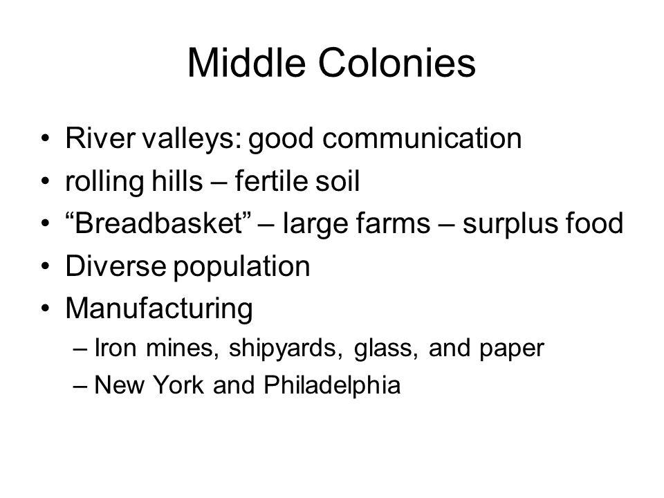 Middle Colonies River valleys: good communication rolling hills – fertile soil Breadbasket – large farms – surplus food Diverse population Manufacturi