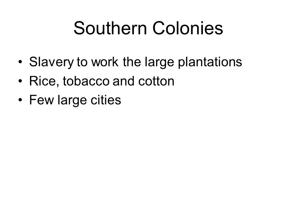 Southern Colonies Slavery to work the large plantations Rice, tobacco and cotton Few large cities