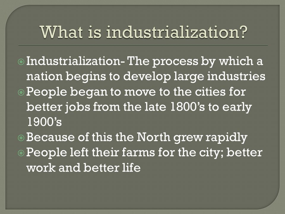 Industrialization- The process by which a nation begins to develop large industries People began to move to the cities for better jobs from the late 1800s to early 1900s Because of this the North grew rapidly People left their farms for the city; better work and better life