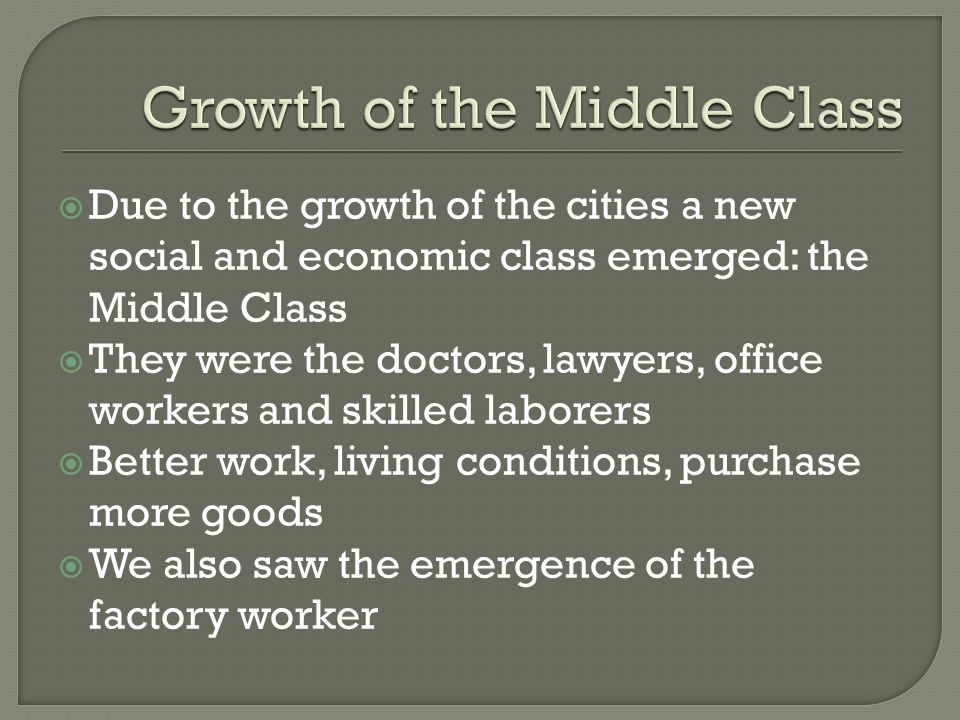 Due to the growth of the cities a new social and economic class emerged: the Middle Class They were the doctors, lawyers, office workers and skilled l