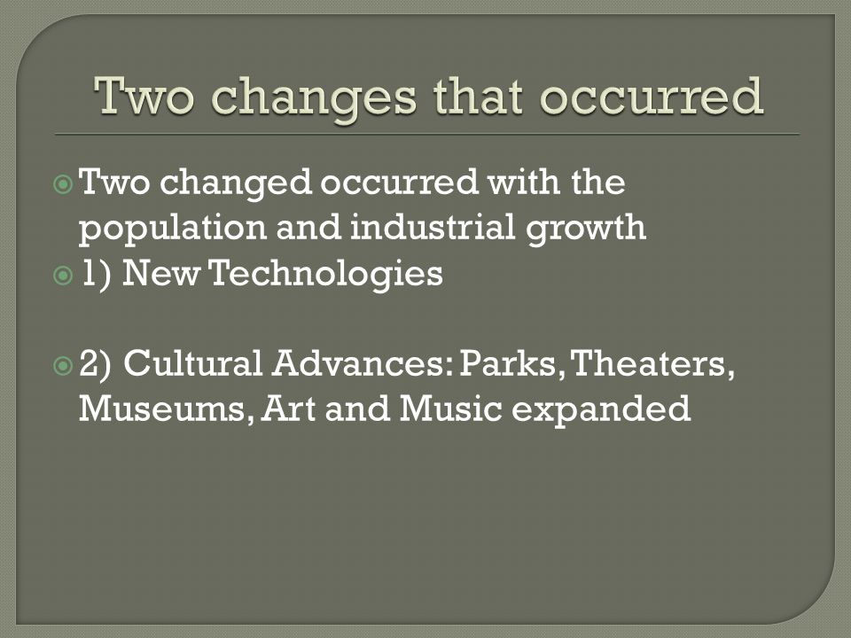 Two changed occurred with the population and industrial growth 1) New Technologies 2) Cultural Advances: Parks, Theaters, Museums, Art and Music expan