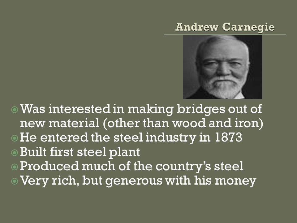 Was interested in making bridges out of new material (other than wood and iron) He entered the steel industry in 1873 Built first steel plant Produced much of the countrys steel Very rich, but generous with his money