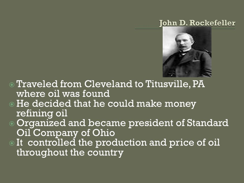 Traveled from Cleveland to Titusville, PA where oil was found He decided that he could make money refining oil Organized and became president of Standard Oil Company of Ohio It controlled the production and price of oil throughout the country