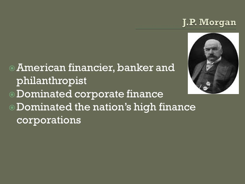 American financier, banker and philanthropist Dominated corporate finance Dominated the nations high finance corporations