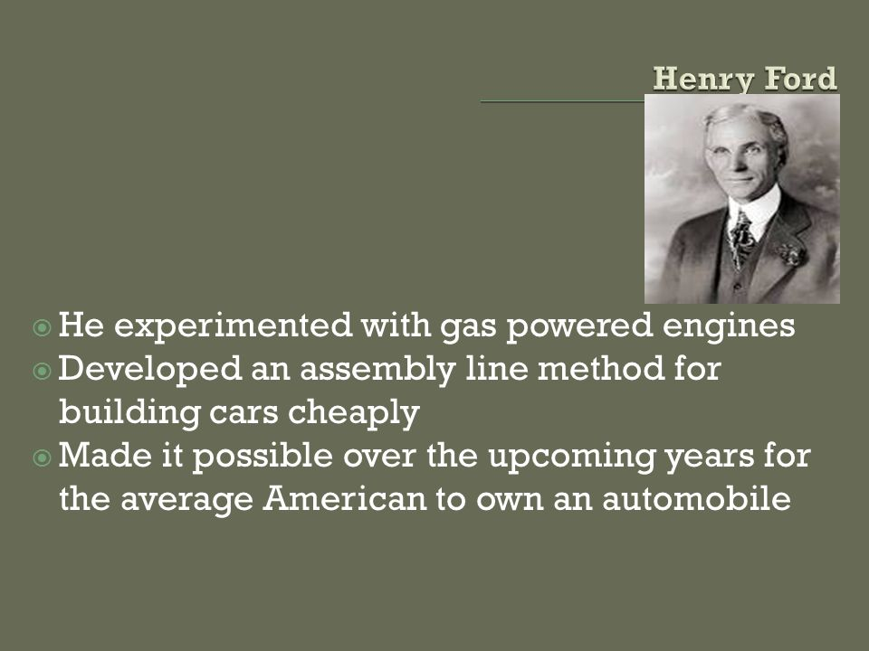 He experimented with gas powered engines Developed an assembly line method for building cars cheaply Made it possible over the upcoming years for the average American to own an automobile