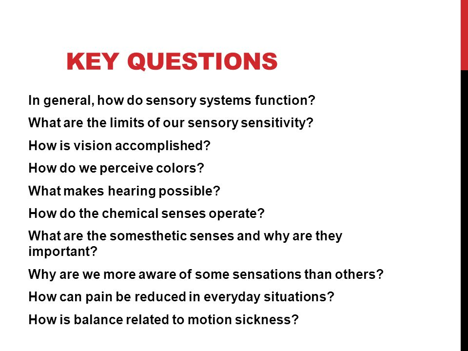 KEY QUESTIONS In general, how do sensory systems function? What are the limits of our sensory sensitivity? How is vision accomplished? How do we perce