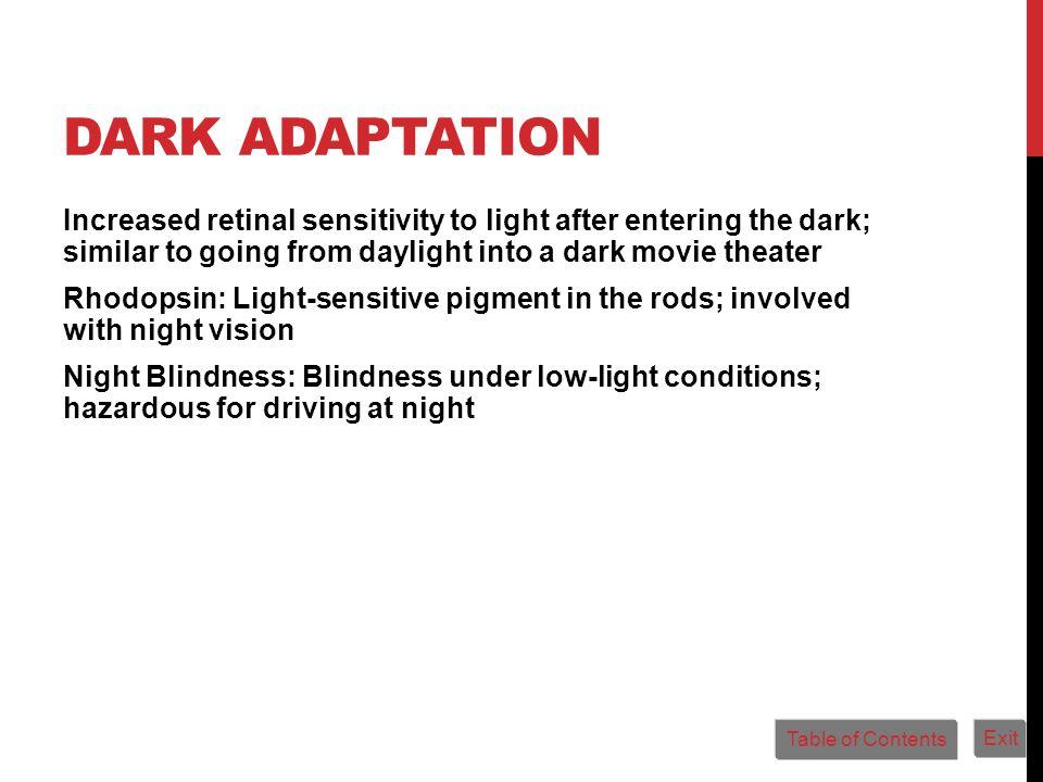 DARK ADAPTATION Increased retinal sensitivity to light after entering the dark; similar to going from daylight into a dark movie theater Rhodopsin: Li