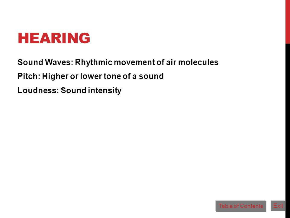 HEARING Sound Waves: Rhythmic movement of air molecules Pitch: Higher or lower tone of a sound Loudness: Sound intensity Table of Contents Exit