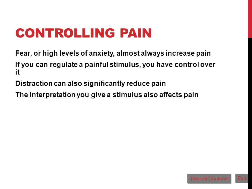 CONTROLLING PAIN Fear, or high levels of anxiety, almost always increase pain If you can regulate a painful stimulus, you have control over it Distrac