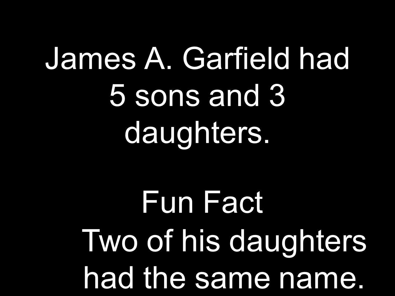 James A. Garfield had 5 sons and 3 daughters. Two of his daughters had the same name. Fun Fact